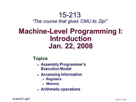 Machine-Level Programming I: Introduction Jan. 22, 2008 Topics Assembly Programmer's Execution Model Accessing Information Registers Memory Arithmetic.