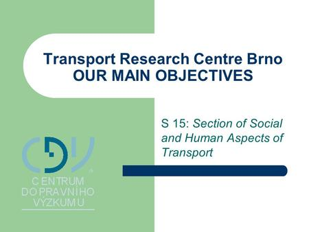 Transport Research Centre Brno OUR MAIN OBJECTIVES S 15: Section of Social and Human Aspects of Transport.