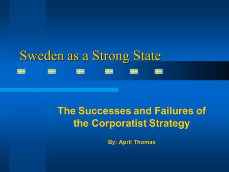 Sweden as a Strong State The Successes and Failures of the Corporatist Strategy By: April Thomas.