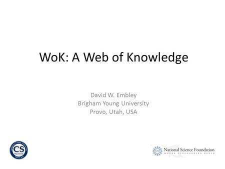 David W. Embley Brigham Young University Provo, Utah, USA WoK: A Web of Knowledge.
