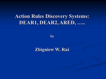 Action Rules Discovery Systems: DEAR1, DEAR2, ARED, ….. by Zbigniew W. Raś.