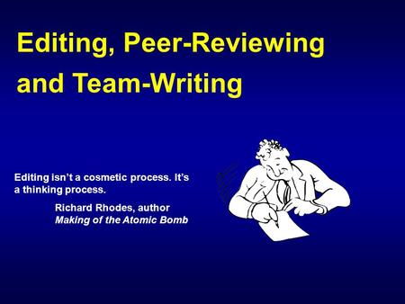 Editing, Peer-Reviewing and Team-Writing Editing isn't a cosmetic process. It's a thinking process. Richard Rhodes, author Making of the Atomic Bomb.