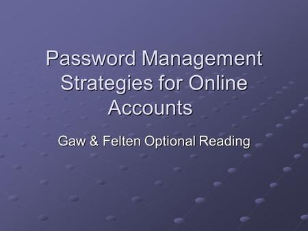 Password Management Strategies for Online Accounts Gaw & Felten Optional Reading.