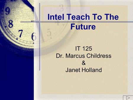 IT 125 Dr. Marcus Childress & Janet Holland Intel Teach To The Future.