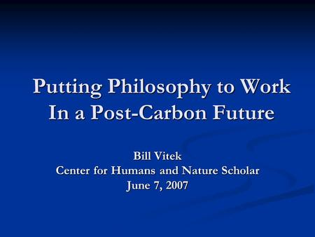 Putting Philosophy to Work In a Post-Carbon Future Bill Vitek Center for Humans and Nature Scholar June 7, 2007.