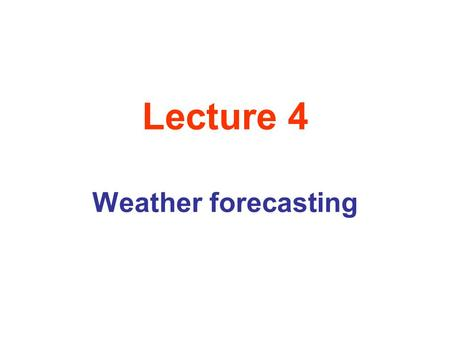 Lecture 4 Weather forecasting. What Makes the Weather? Our earth's surface consists of Land and Water, with Water being thermally stable substance ( inverse.