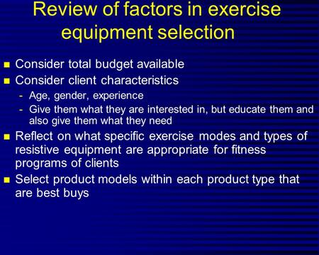 Review of factors in exercise equipment selection n Consider total budget available n Consider client characteristics -Age, gender, experience -Give them.