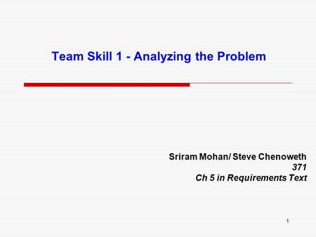 1 Team Skill 1 - Analyzing the Problem Sriram Mohan/ Steve Chenoweth 371 Ch 5 in Requirements Text.