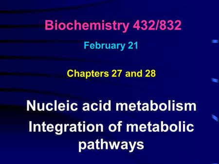 Biochemistry 432/832 February 21 Chapters 27 and 28 Nucleic acid metabolism Integration of metabolic pathways.