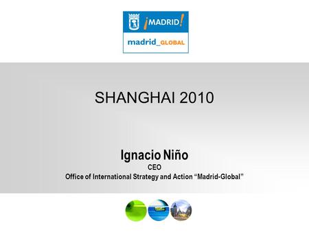 "MADE IN MAD SHANGHAI 2010 Ignacio Niño CEO Office of International Strategy and Action ""Madrid-Global"""