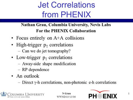 WWND 03/13/06 N Grau1 Jet Correlations from PHENIX Focus entirely on A+A collisions High-trigger p T correlations –Can we do jet tomography? Low-trigger.