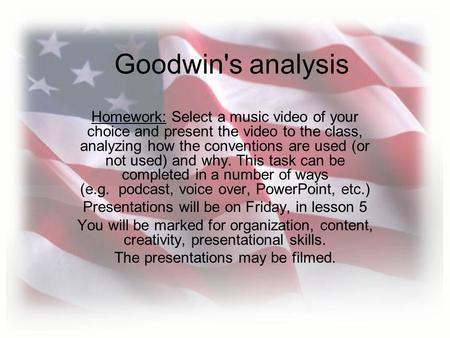 Goodwin's analysis Homework: Select a music video of your choice and present the video to the class, analyzing how the conventions are used (or not used)