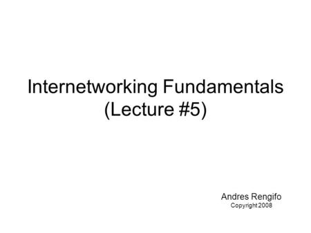 Internetworking Fundamentals (Lecture #5) Andres Rengifo Copyright 2008.