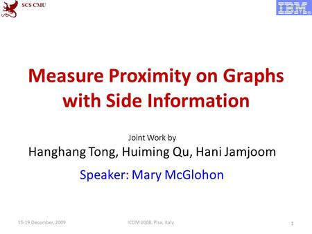 Measure Proximity on Graphs with Side Information Joint Work by Hanghang Tong, Huiming Qu, Hani Jamjoom Speaker: Mary McGlohon 1 ICDM 2008, Pisa, Italy15-19.
