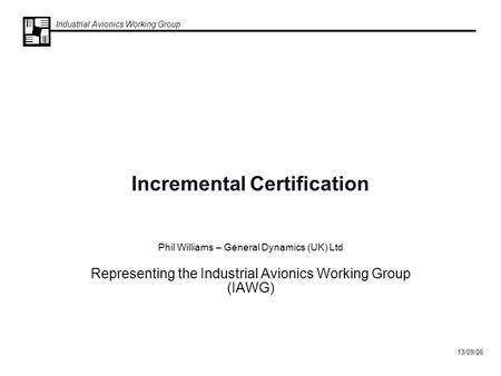 Industrial Avionics Working Group 13/09/06 Incremental Certification Phil Williams – General Dynamics (UK) Ltd Representing the Industrial Avionics Working.