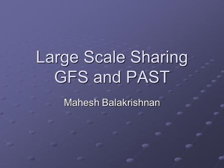 Large Scale Sharing GFS and PAST Mahesh Balakrishnan.