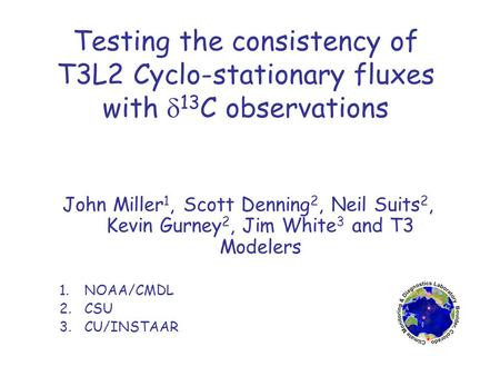 Testing the consistency of T3L2 Cyclo-stationary fluxes with  13 C observations John Miller 1, Scott Denning 2, Neil Suits 2, Kevin Gurney 2, Jim White.