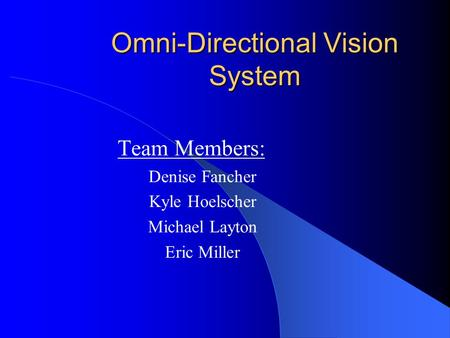 Omni-Directional Vision System Team Members: Denise Fancher Kyle Hoelscher Michael Layton Eric Miller.