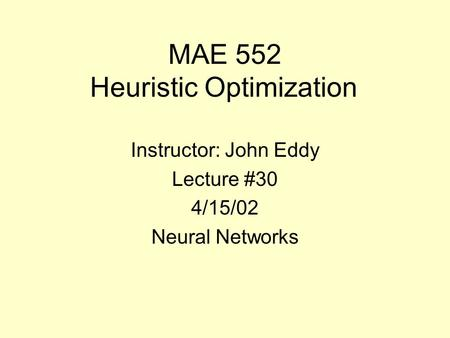 MAE 552 Heuristic Optimization Instructor: John Eddy Lecture #30 4/15/02 Neural Networks.