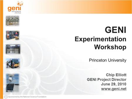 Sponsored by the National Science Foundation GENI Experimentation Workshop Princeton University Chip Elliott GENI Project Director June 29, 2010 www.geni.net.