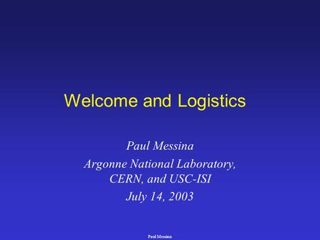 Paul Messina Welcome and Logistics Paul Messina Argonne National Laboratory, CERN, and USC-ISI July 14, 2003.
