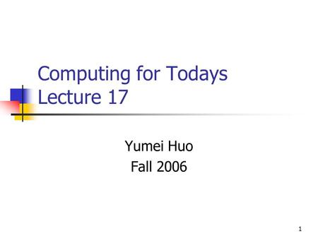 1 Computing for Todays Lecture 17 Yumei Huo Fall 2006.