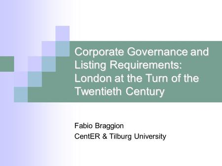 Corporate Governance and Listing Requirements: London at the Turn of the Twentieth Century Fabio Braggion CentER & Tilburg University.
