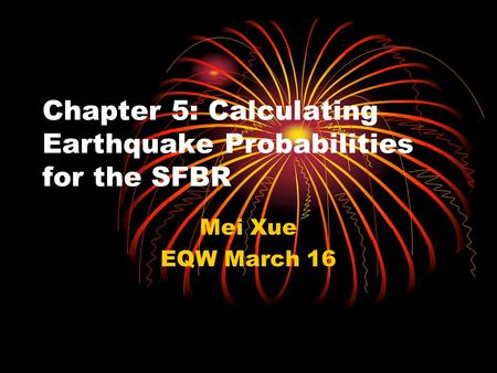 Chapter 5: Calculating Earthquake Probabilities for the SFBR Mei Xue EQW March 16.