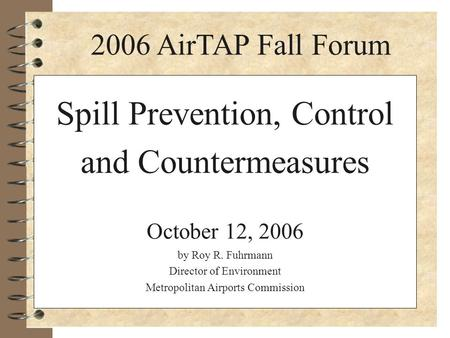 Spill Prevention, Control and Countermeasures October 12, 2006 by Roy R. Fuhrmann Director of Environment Metropolitan Airports Commission 2006 AirTAP.