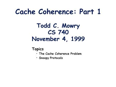 Cache Coherence: Part 1 Todd C. Mowry CS 740 November 4, 1999 Topics The Cache Coherence Problem Snoopy Protocols.