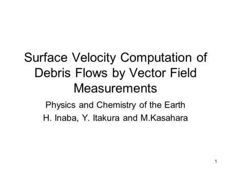 1 Surface Velocity Computation of Debris Flows by Vector Field Measurements Physics and Chemistry of the Earth H. Inaba, Y. Itakura and M.Kasahara.