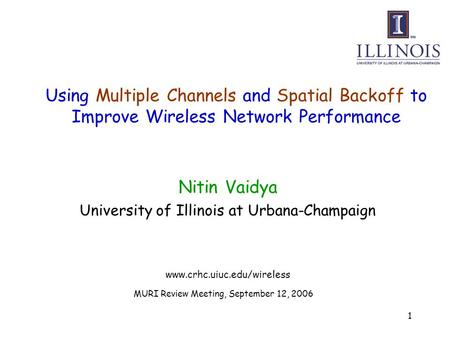 1 Using Multiple Channels and Spatial Backoff to Improve Wireless Network Performance Nitin Vaidya University of Illinois at Urbana-Champaign www.crhc.uiuc.edu/wireless.