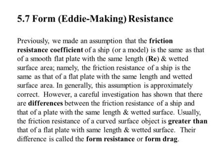 5.7 Form (Eddie-Making) Resistance Previously, we made an assumption that the friction resistance coefficient of a ship (or a model) is the same as that.