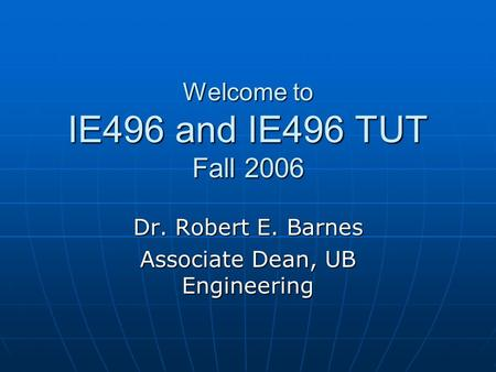 Welcome to IE496 and IE496 TUT Fall 2006 Dr. Robert E. Barnes Associate Dean, UB Engineering.