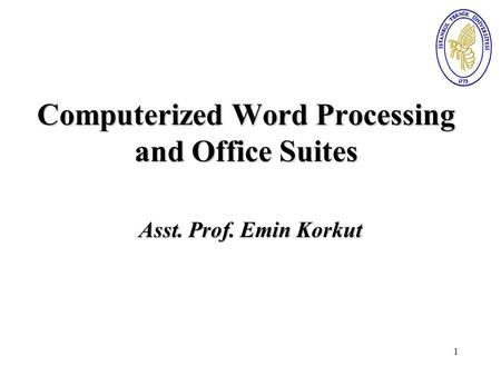 1 Computerized Word Processing and <strong>Office</strong> Suites Asst. Prof. Emin Korkut.
