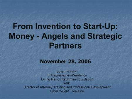 From Invention to Start-Up: Money - Angels and Strategic Partners November 28, 2006 Susan Preston Entrepreneur-in-Residence Ewing Marion Kauffman Foundation.