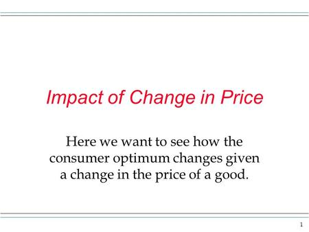 1 Impact of Change in Price Here we want to see how the consumer optimum changes given a change in the price of a good.