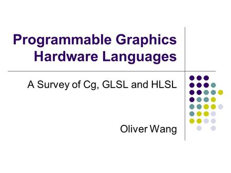 Programmable Graphics Hardware Languages A Survey of Cg, GLSL and HLSL Oliver Wang.