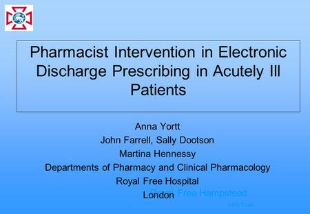 Royal Free Hampstead NHS Trust Pharmacist Intervention in Electronic Discharge Prescribing in Acutely Ill Patients Anna Yortt John Farrell, Sally Dootson.