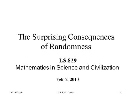 The Surprising Consequences of Randomness LS 829 Mathematics in Science and Civilization Feb 6, 2010 6/25/20151LS 829 - 2010.