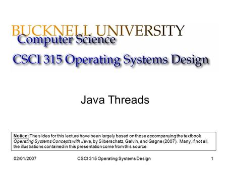 02/01/2007CSCI 315 Operating Systems Design1 Java Threads Notice: The slides for this lecture have been largely based on those accompanying the textbook.