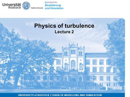 L ehrstuhl für Modellierung und Simulation UNIVERSITY of ROSTOCK | CHAIR OF MODELLING AND SIMULATION Physics of turbulence Lecture 2.
