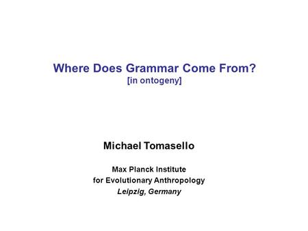 Michael Tomasello Max Planck Institute for Evolutionary Anthropology Leipzig, Germany Where Does Grammar Come From? [in ontogeny]