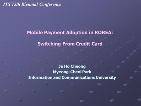 Je Ho Cheong Myeong-Cheol Park Information and Communications University Mobile Payment Adoption in KOREA: Switching From Credit Card ITS 15th Biennial.