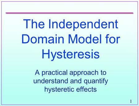 1 The Independent Domain Model for Hysteresis A practical approach to understand and quantify hysteretic effects.