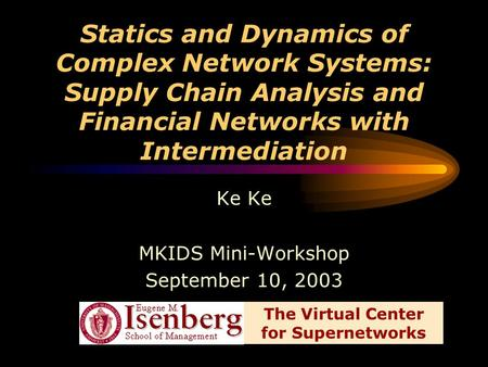 Statics and Dynamics of Complex Network Systems: Supply Chain Analysis and Financial Networks with Intermediation Ke MKIDS Mini-Workshop September 10,