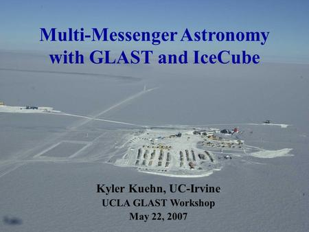 Multi-Messenger Astronomy with GLAST and IceCube Kyler Kuehn, UC-Irvine UCLA GLAST Workshop May 22, 2007.