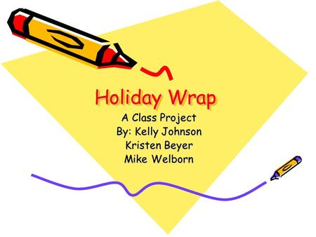 Holiday Wrap A Class Project By: Kelly Johnson Kristen Beyer Mike Welborn.
