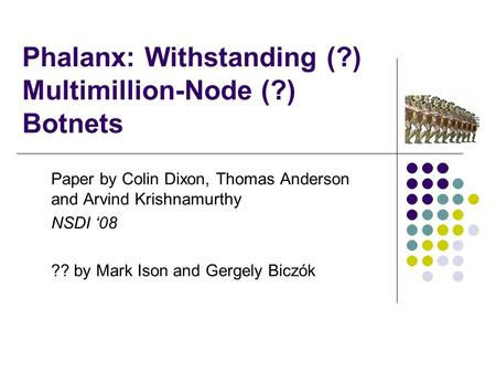 Phalanx: Withstanding (?) Multimillion-Node (?) Botnets Paper by Colin Dixon, Thomas Anderson and Arvind Krishnamurthy NSDI '08 ?? by Mark Ison and Gergely.