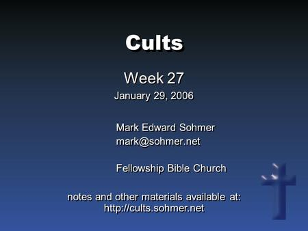 Cults Week 27 January 29, 2006 Week 27 January 29, 2006 Mark Edward Sohmer Fellowship Bible Church Mark Edward Sohmer Fellowship.